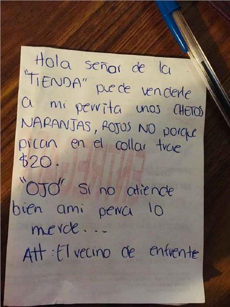 Nội dung của bứcthư này viết: 'Xin chào ông chủ tiệm kính mến. Xin ông vui lòng bán cho con chó của tôi một bịch bánh Cheetos, loại màu cam, đừng lấy loại màu đỏ, màu đấy cay lắm. Nócó mang theo 20$ gắn ở cổ. Cảnh báo: Chú chócó thể cắn ông nếu không được vuốt ve. Kí tên: Hàng xóm phía trước tiệm của ông'.