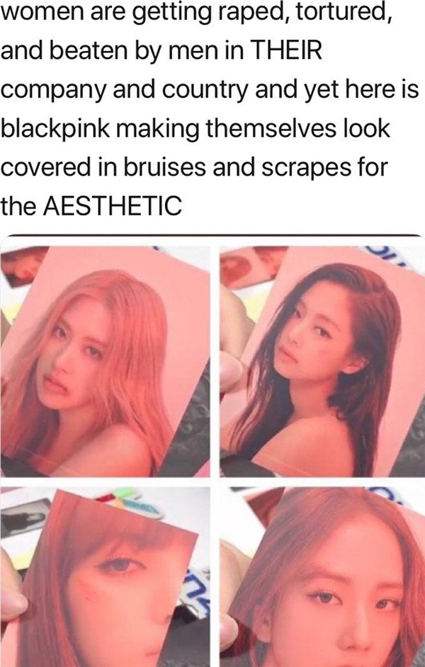 Ý kiến của một netizen: 'Phụ nữ bị cưỡng hiếp, đánh đập, tra tấn về thể xác bởi những người đàn ông ngay chính trong công ty CỦA HỌ và cả ở đất nước đó nữa. Thế mà sau tất cả, Black Pink vẫn trang điểm cho gương mặt của mình bởi những vết thâm tím, cào xước đau đớn đó chỉ với một mục đích là 'nhìn nghệ thuật'.