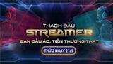 Sự kiện Thách đấu Streamer: Sàn đấu ảo, tiền thưởng thật - Ngày 21/9
