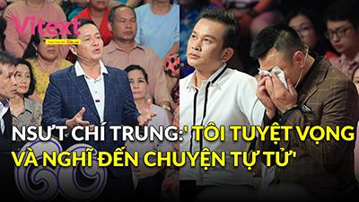 NSƯT Chí Trung: 'Tôi tuyệt vọng và nghĩ đến chuyện tự tử'