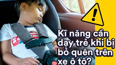 Trẻ cần được trang bị kĩ năng gì để thoát chết khi phát hiện mình bị bỏ quên trên ô tô?
