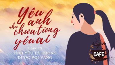Yêu anh như chưa từng yêu ai (Chương XIII): Tình yêu là không được vội vàng