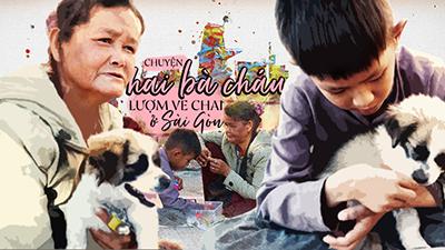 Chuyện hai bà cháu lượm ve chai ở Sài Gòn: Không nhà vẫn dành tiền nuôi chú cún nhỏ để đủ một gia đình
